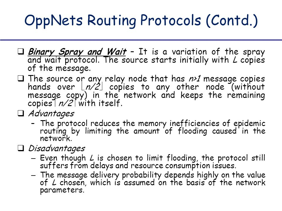 OppNets Routing Protocols (Contd.)  Binary Spray and Wait – It is a variation of the spray and wait protocol. The source starts initially with L copi