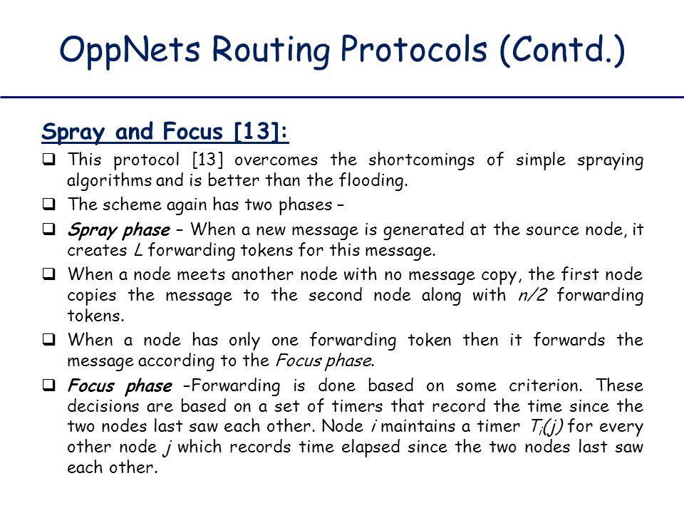 OppNets Routing Protocols (Contd.) Spray and Focus [13]:  This protocol [13] overcomes the shortcomings of simple spraying algorithms and is better t