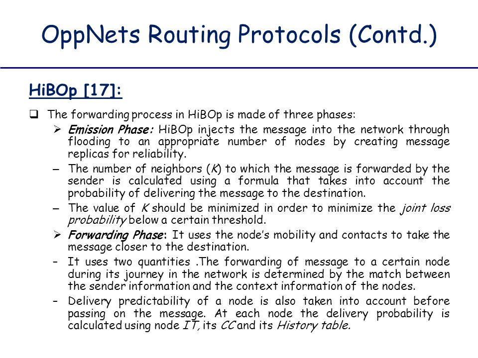 OppNets Routing Protocols (Contd.) HiBOp [17]:  The forwarding process in HiBOp is made of three phases:  Emission Phase: HiBOp injects the message