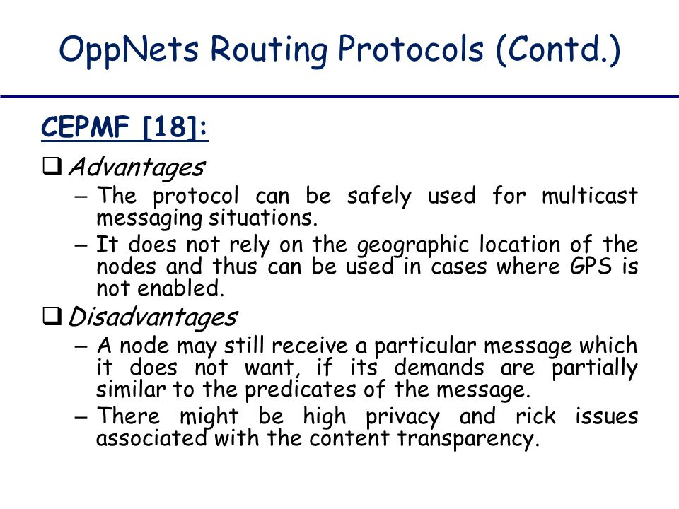 OppNets Routing Protocols (Contd.) CEPMF [18]:  Advantages – The protocol can be safely used for multicast messaging situations. – It does not rely o