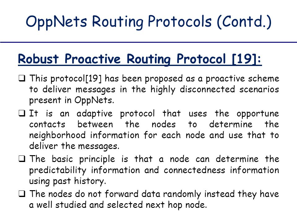 OppNets Routing Protocols (Contd.) Robust Proactive Routing Protocol [19]:  This protocol[19] has been proposed as a proactive scheme to deliver mess