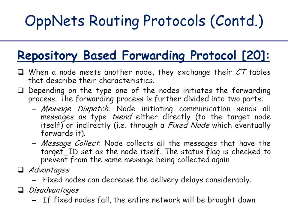 OppNets Routing Protocols (Contd.) Repository Based Forwarding Protocol [20]:  When a node meets another node, they exchange their CT tables that des