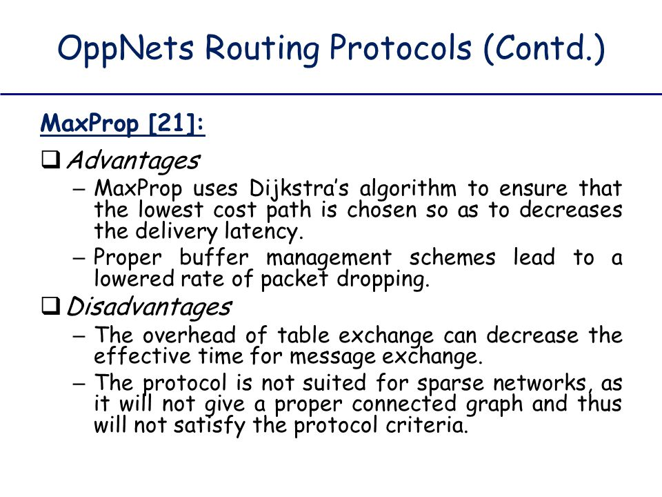 OppNets Routing Protocols (Contd.) MaxProp [21]:  Advantages – MaxProp uses Dijkstra's algorithm to ensure that the lowest cost path is chosen so as
