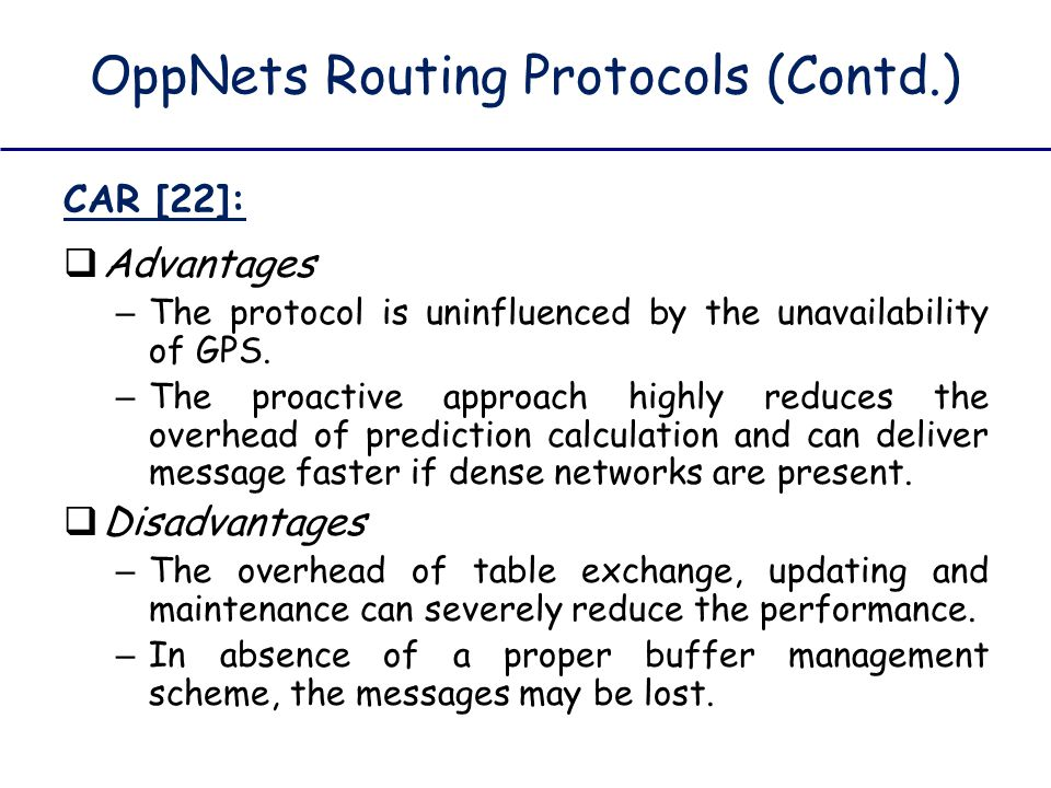 OppNets Routing Protocols (Contd.) CAR [22]:  Advantages – The protocol is uninfluenced by the unavailability of GPS. – The proactive approach highly