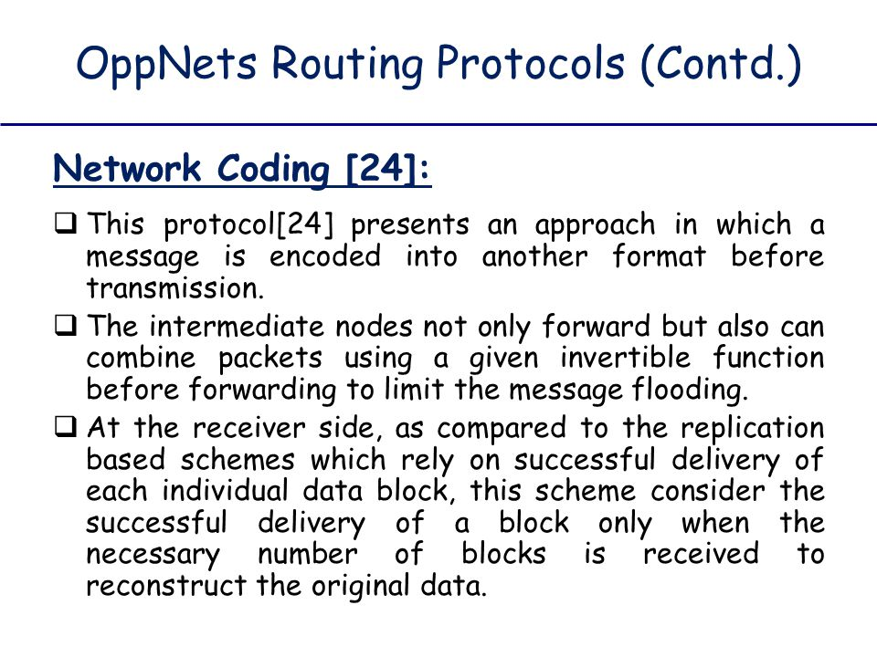 OppNets Routing Protocols (Contd.) Network Coding [24]:  This protocol[24] presents an approach in which a message is encoded into another format bef