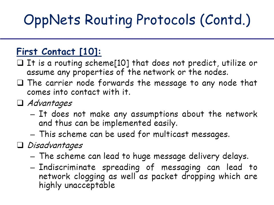 OppNets Routing Protocols (Contd.) First Contact [10]:  It is a routing scheme[10] that does not predict, utilize or assume any properties of the net