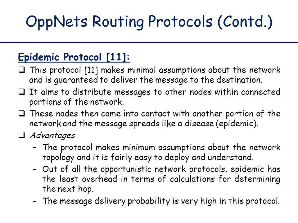 OppNets Routing Protocols (Contd.) Epidemic Protocol [11]:  This protocol [11] makes minimal assumptions about the network and is guaranteed to deliv