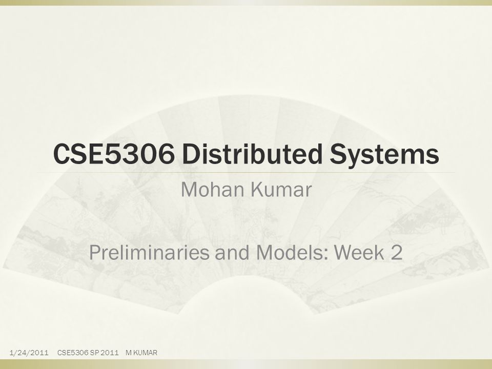 CSE5306 Distributed Systems Mohan Kumar Preliminaries and Models: Week 2 1/24/2011 CSE5306 SP 2011 M KUMAR