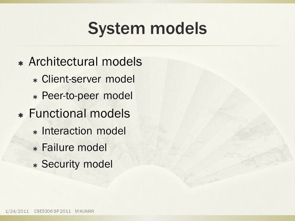 System models  Architectural models  Client-server model  Peer-to-peer model  Functional models  Interaction model  Failure model  Security model 1/24/2011 CSE5306 SP 2011 M KUMAR