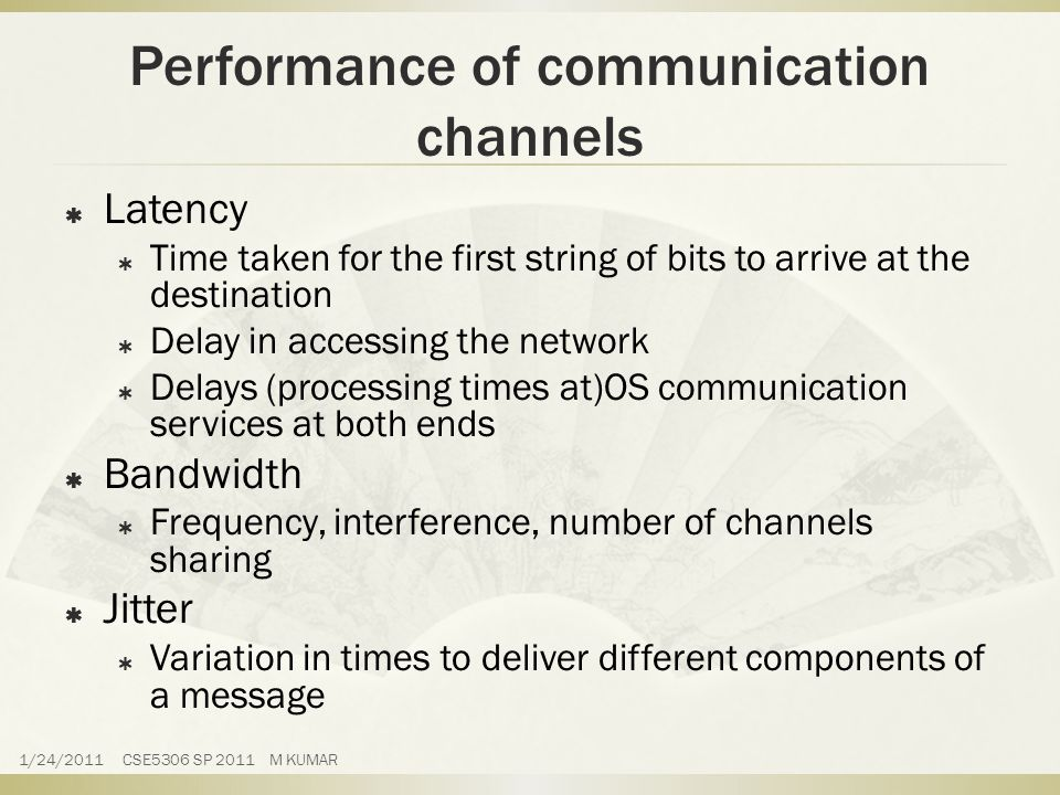 Performance of communication channels  Latency  Time taken for the first string of bits to arrive at the destination  Delay in accessing the network  Delays (processing times at)OS communication services at both ends  Bandwidth  Frequency, interference, number of channels sharing  Jitter  Variation in times to deliver different components of a message 1/24/2011 CSE5306 SP 2011 M KUMAR