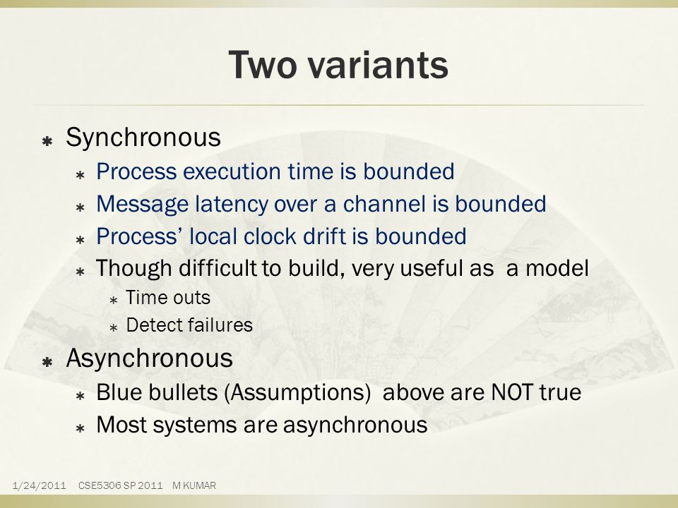 Two variants  Synchronous  Process execution time is bounded  Message latency over a channel is bounded  Process' local clock drift is bounded  Though difficult to build, very useful as a model  Time outs  Detect failures  Asynchronous  Blue bullets (Assumptions) above are NOT true  Most systems are asynchronous 1/24/2011 CSE5306 SP 2011 M KUMAR