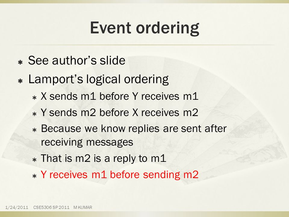 Event ordering  See author's slide  Lamport's logical ordering  X sends m1 before Y receives m1  Y sends m2 before X receives m2  Because we know replies are sent after receiving messages  That is m2 is a reply to m1  Y receives m1 before sending m2 1/24/2011 CSE5306 SP 2011 M KUMAR
