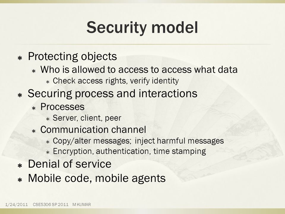 Security model  Protecting objects  Who is allowed to access to access what data  Check access rights, verify identity  Securing process and interactions  Processes  Server, client, peer  Communication channel  Copy/alter messages; inject harmful messages  Encryption, authentication, time stamping  Denial of service  Mobile code, mobile agents 1/24/2011 CSE5306 SP 2011 M KUMAR