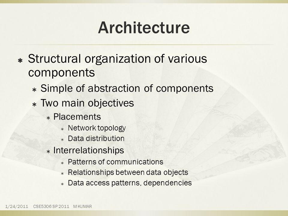 Architecture  Structural organization of various components  Simple of abstraction of components  Two main objectives  Placements  Network topology  Data distribution  Interrelationships  Patterns of communications  Relationships between data objects  Data access patterns, dependencies 1/24/2011 CSE5306 SP 2011 M KUMAR