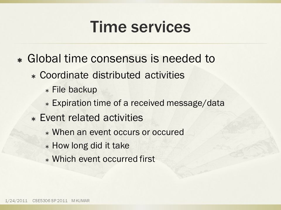 Time services  Global time consensus is needed to  Coordinate distributed activities  File backup  Expiration time of a received message/data  Event related activities  When an event occurs or occured  How long did it take  Which event occurred first 1/24/2011 CSE5306 SP 2011 M KUMAR