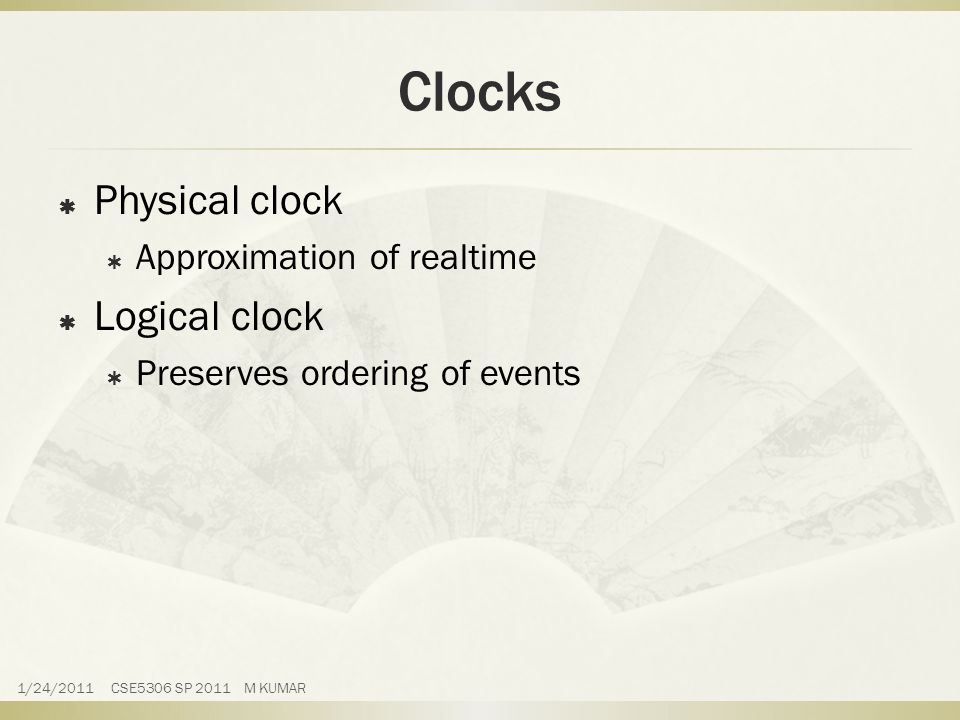 Clocks  Physical clock  Approximation of realtime  Logical clock  Preserves ordering of events 1/24/2011 CSE5306 SP 2011 M KUMAR