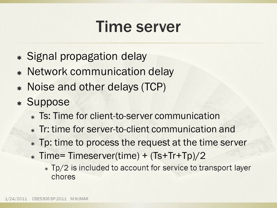 Time server  Signal propagation delay  Network communication delay  Noise and other delays (TCP)  Suppose  Ts: Time for client-to-server communication  Tr: time for server-to-client communication and  Tp: time to process the request at the time server  Time= Timeserver(time) + (Ts+Tr+Tp)/2  Tp/2 is included to account for service to transport layer chores 1/24/2011 CSE5306 SP 2011 M KUMAR