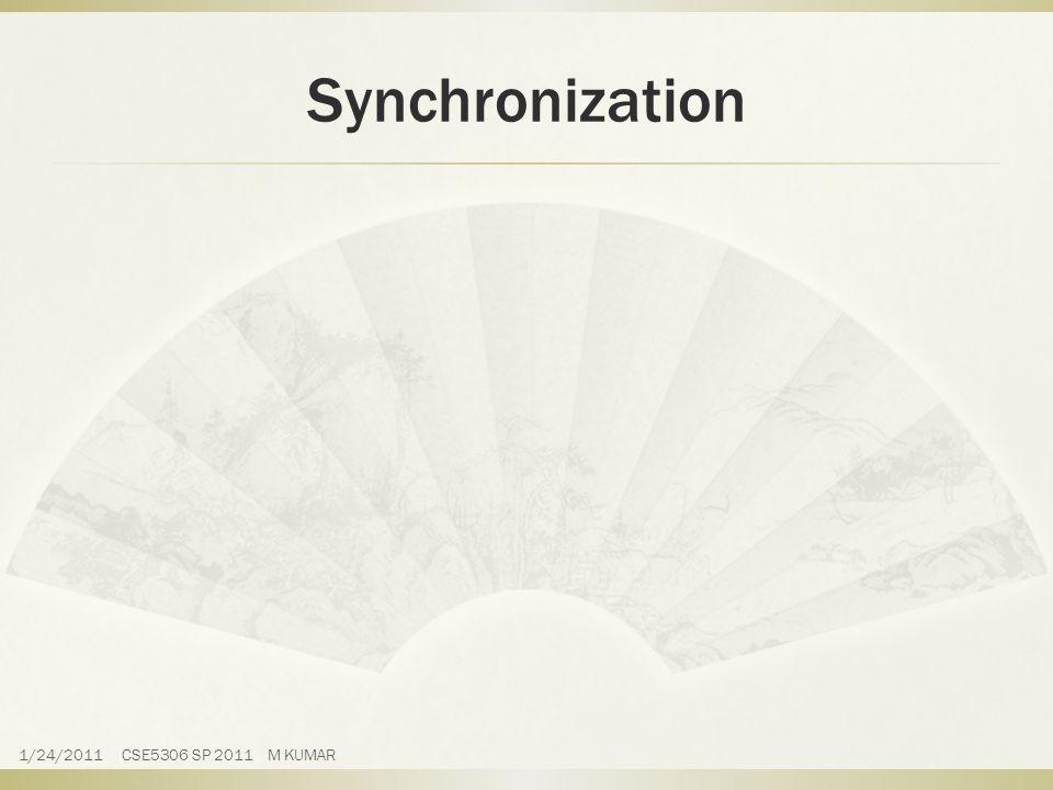 Synchronization 1/24/2011 CSE5306 SP 2011 M KUMAR