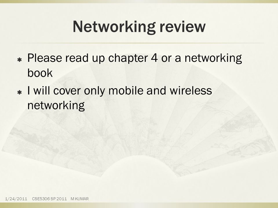 Networking review  Please read up chapter 4 or a networking book  I will cover only mobile and wireless networking 1/24/2011 CSE5306 SP 2011 M KUMAR