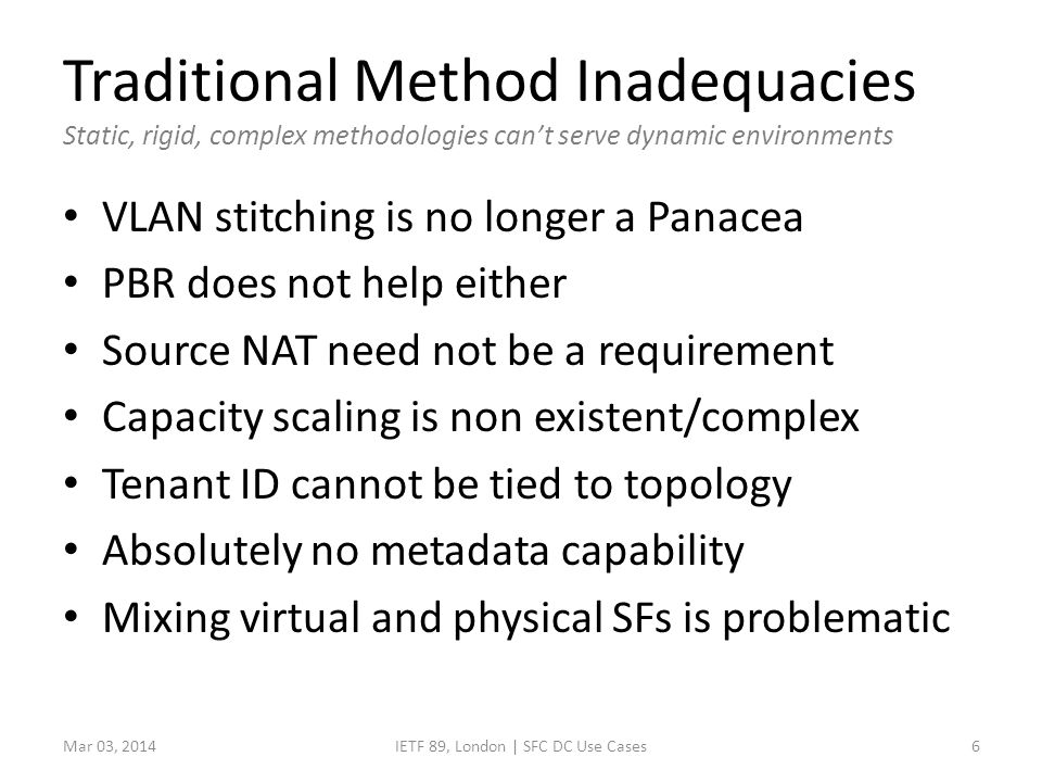 Traditional Method Inadequacies Static, rigid, complex methodologies can't serve dynamic environments VLAN stitching is no longer a Panacea PBR does not help either Source NAT need not be a requirement Capacity scaling is non existent/complex Tenant ID cannot be tied to topology Absolutely no metadata capability Mixing virtual and physical SFs is problematic IETF 89, London | SFC DC Use Cases6Mar 03, 2014