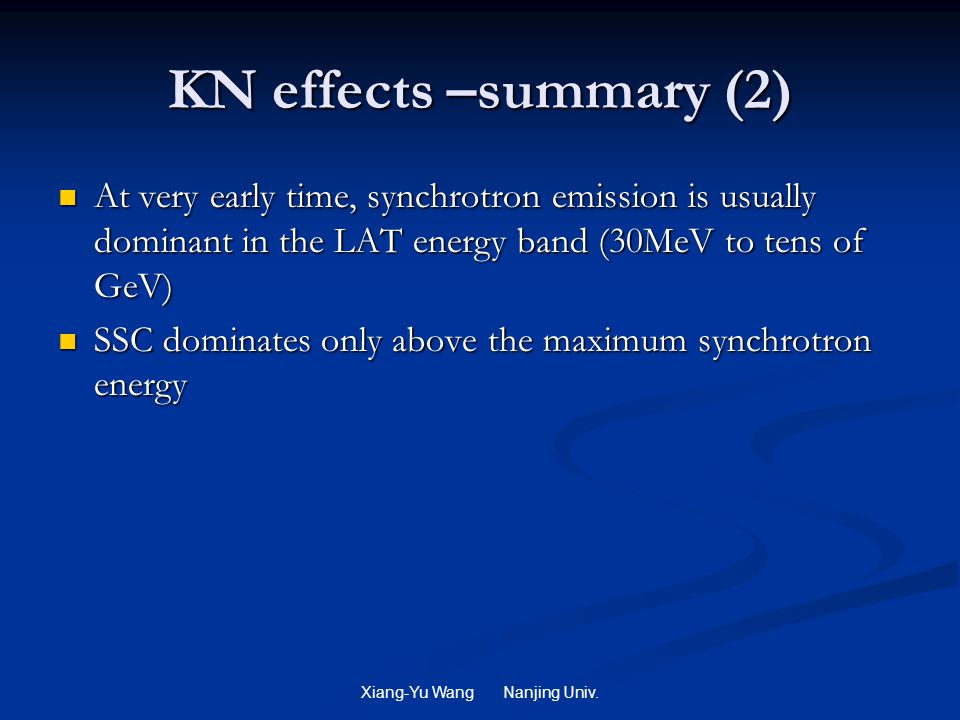 KN effects –summary (2) At very early time, synchrotron emission is usually dominant in the LAT energy band (30MeV to tens of GeV) At very early time, synchrotron emission is usually dominant in the LAT energy band (30MeV to tens of GeV) SSC dominates only above the maximum synchrotron energy SSC dominates only above the maximum synchrotron energy Xiang-Yu Wang Nanjing Univ.