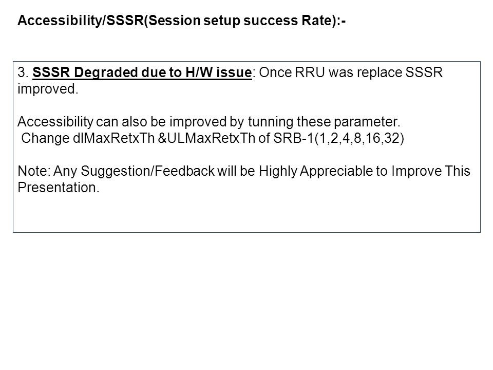 Accessibility/SSSR(Session setup success Rate):- 3. SSSR Degraded due to H/W issue: Once RRU was replace SSSR improved. Accessibility can also be impr