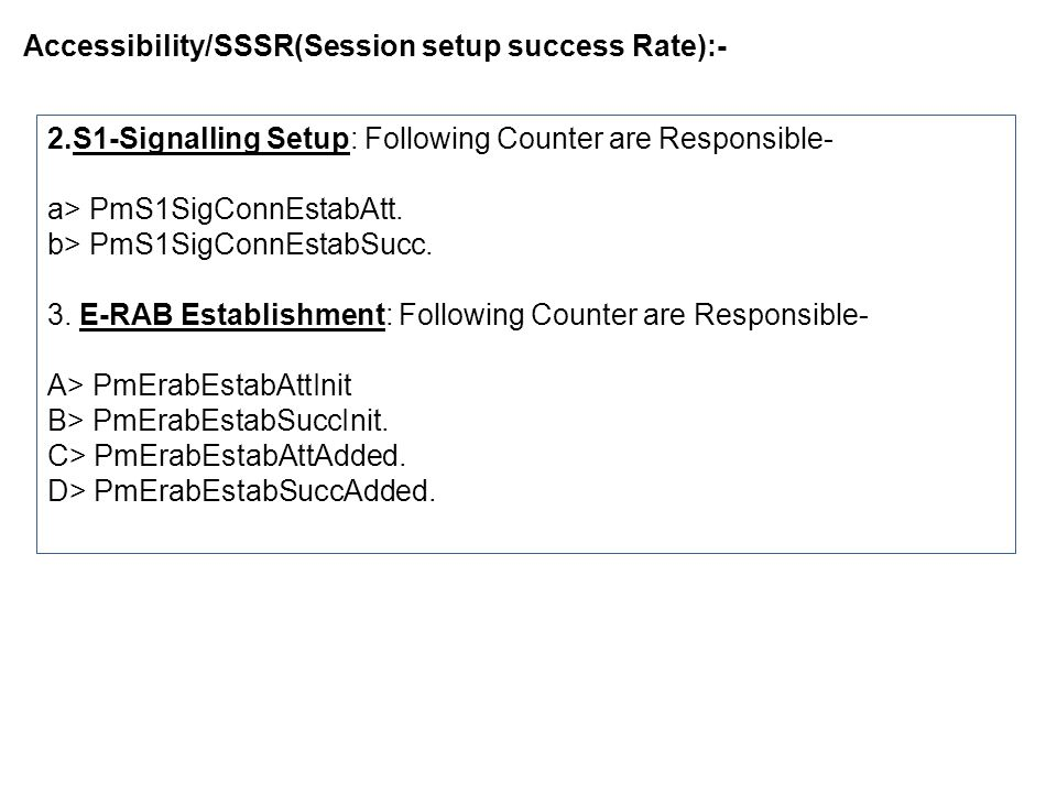 Accessibility/SSSR(Session setup success Rate):- Step for Find out the Problem with Counter:- 1.RRC Failure(PmRrcConnEstabFail):-Following issue need to be verified- A> pmRrcConnEstabFailLic:The total number of failed RRC Connection Establishments due to lack of connected users license.