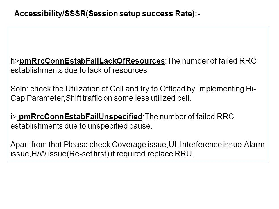 Accessibility/SSSR(Session setup success Rate):- h>pmRrcConnEstabFailLackOfResources:The number of failed RRC establishments due to lack of resources