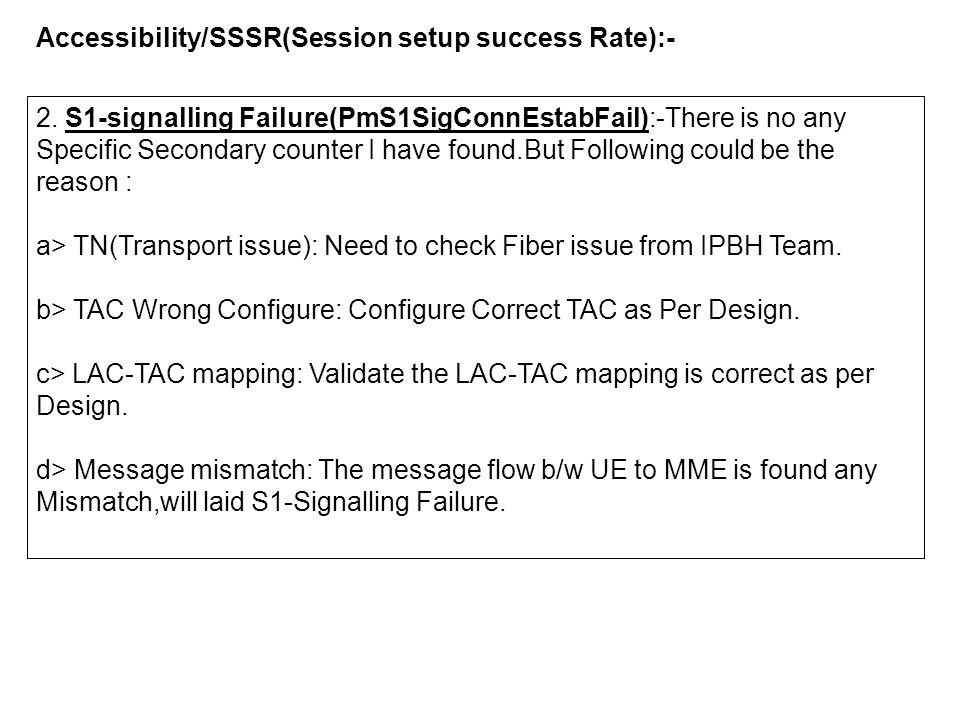 Accessibility/SSSR(Session setup success Rate):- 2. S1-signalling Failure(PmS1SigConnEstabFail):-There is no any Specific Secondary counter I have fou