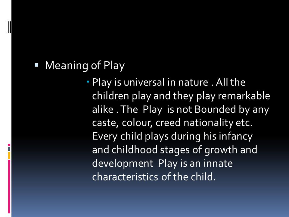  Meaning of Play  Play is universal in nature.