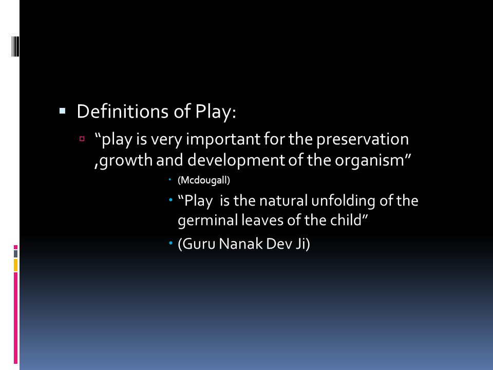  Definitions of Play:  play is very important for the preservation,growth and development of the organism  (Mcdougall)  Play is the natural unfolding of the germinal leaves of the child  (Guru Nanak Dev Ji)