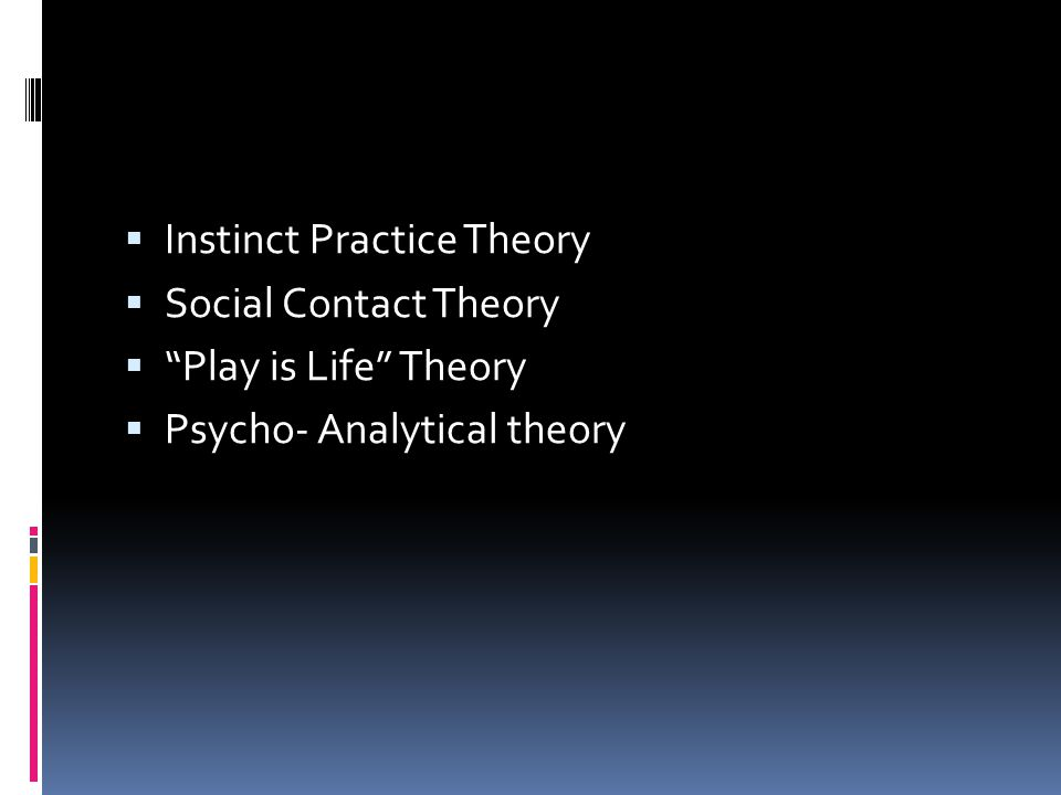  Instinct Practice Theory  Social Contact Theory  Play is Life Theory  Psycho- Analytical theory