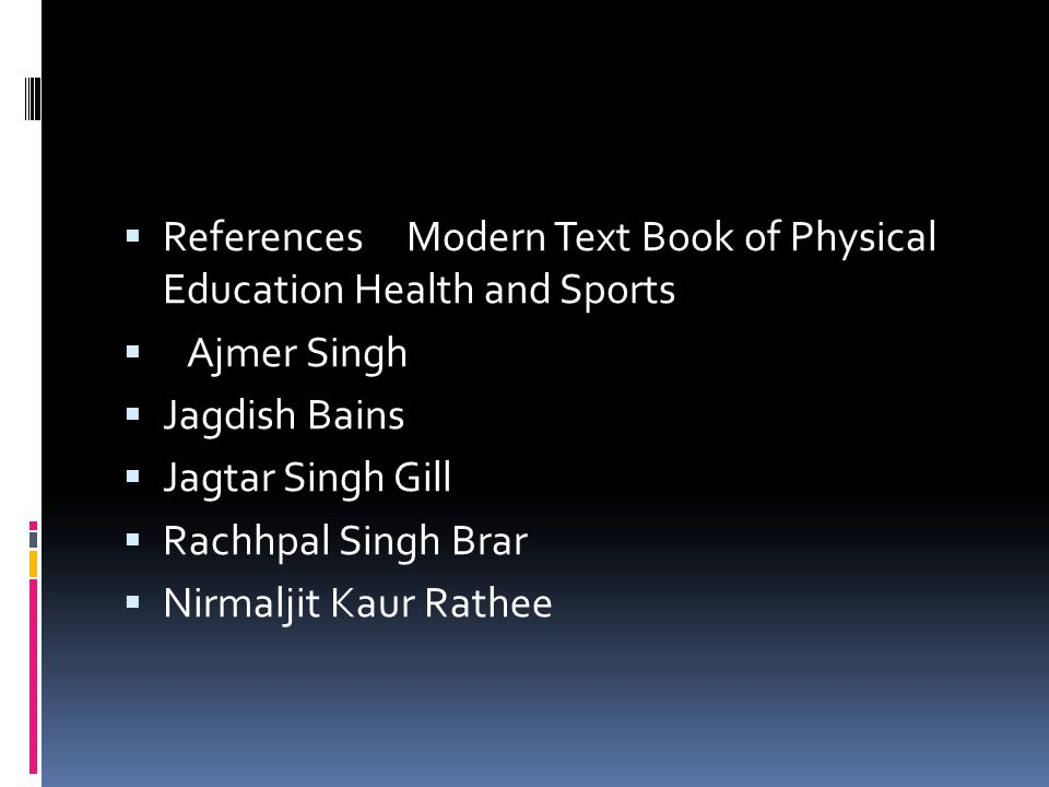  References Modern Text Book of Physical Education Health and Sports  Ajmer Singh  Jagdish Bains  Jagtar Singh Gill  Rachhpal Singh Brar  Nirmaljit Kaur Rathee