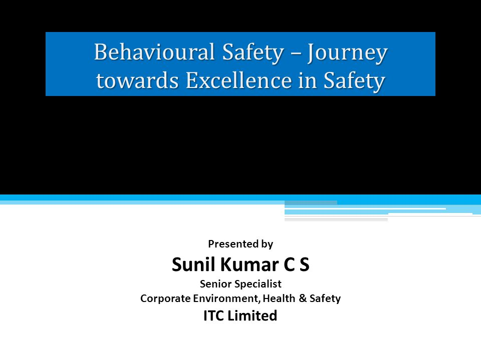 Behavioural Safety – Journey towards Excellence in Safety Presented by Sunil Kumar C S Senior Specialist Corporate Environment, Health & Safety ITC Li