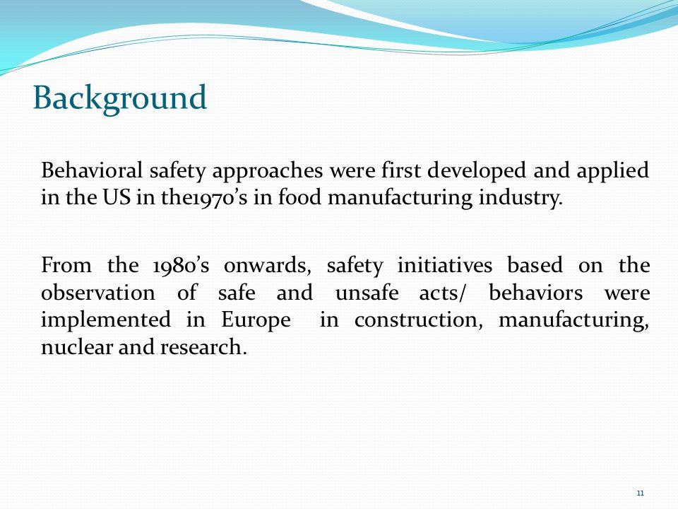Background Behavioral safety approaches were first developed and applied in the US in the1970's in food manufacturing industry. From the 1980's onward