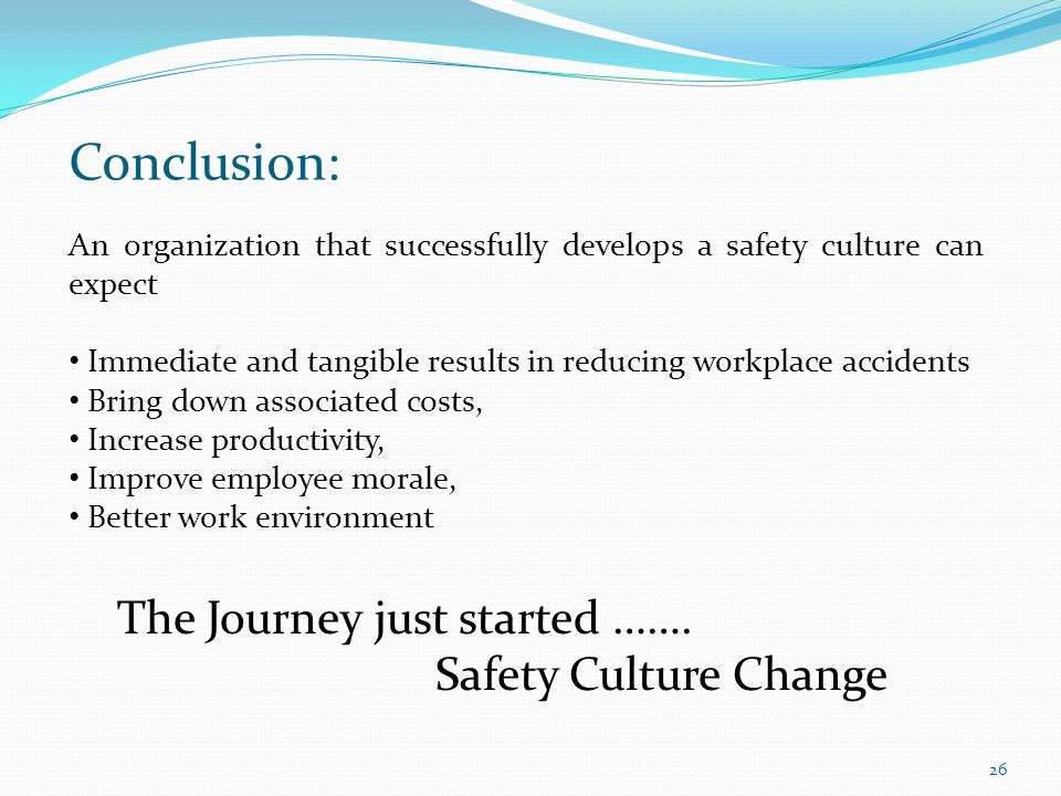 Conclusion: An organization that successfully develops a safety culture can expect Immediate and tangible results in reducing workplace accidents Brin