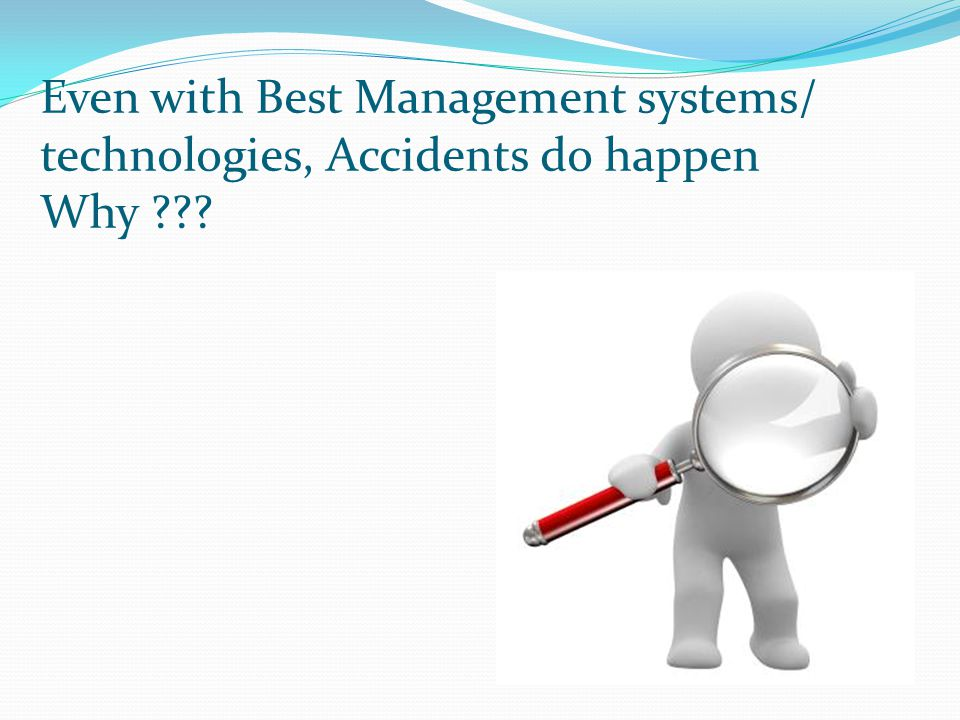 Even with Best Management systems/ technologies, Accidents do happen Why ???