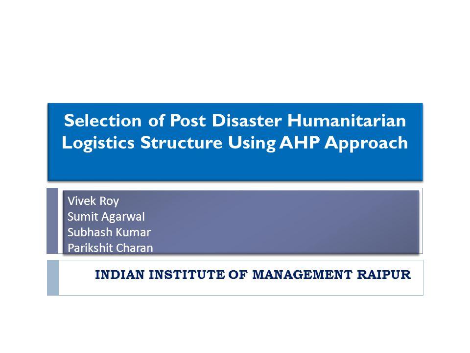 Vivek Roy Sumit Agarwal Subhash Kumar Parikshit Charan INDIAN INSTITUTE OF MANAGEMENT RAIPUR Selection of Post Disaster Humanitarian Logistics Structu