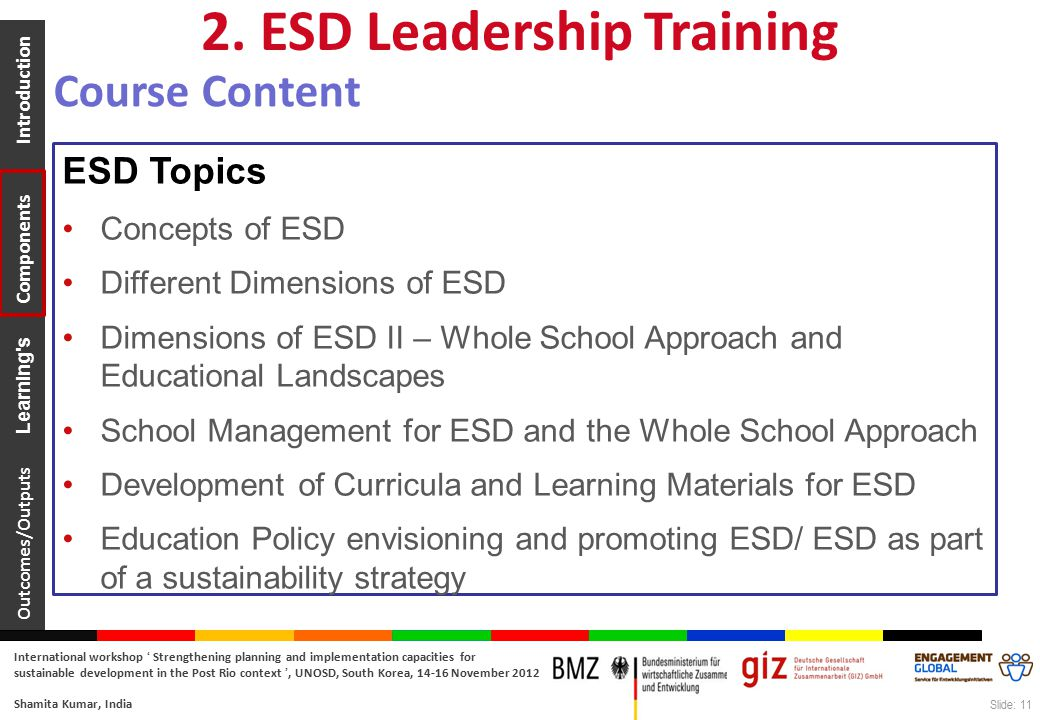 Outcomes/Outputs Learning s Components Introduction International workshop ' Strengthening planning and implementation capacities for sustainable development in the Post Rio context ', UNOSD, South Korea, 14-16 November 2012 Shamita Kumar, India Slide: 11 ESD Topics Concepts of ESD Different Dimensions of ESD Dimensions of ESD II – Whole School Approach and Educational Landscapes School Management for ESD and the Whole School Approach Development of Curricula and Learning Materials for ESD Education Policy envisioning and promoting ESD/ ESD as part of a sustainability strategy 2.