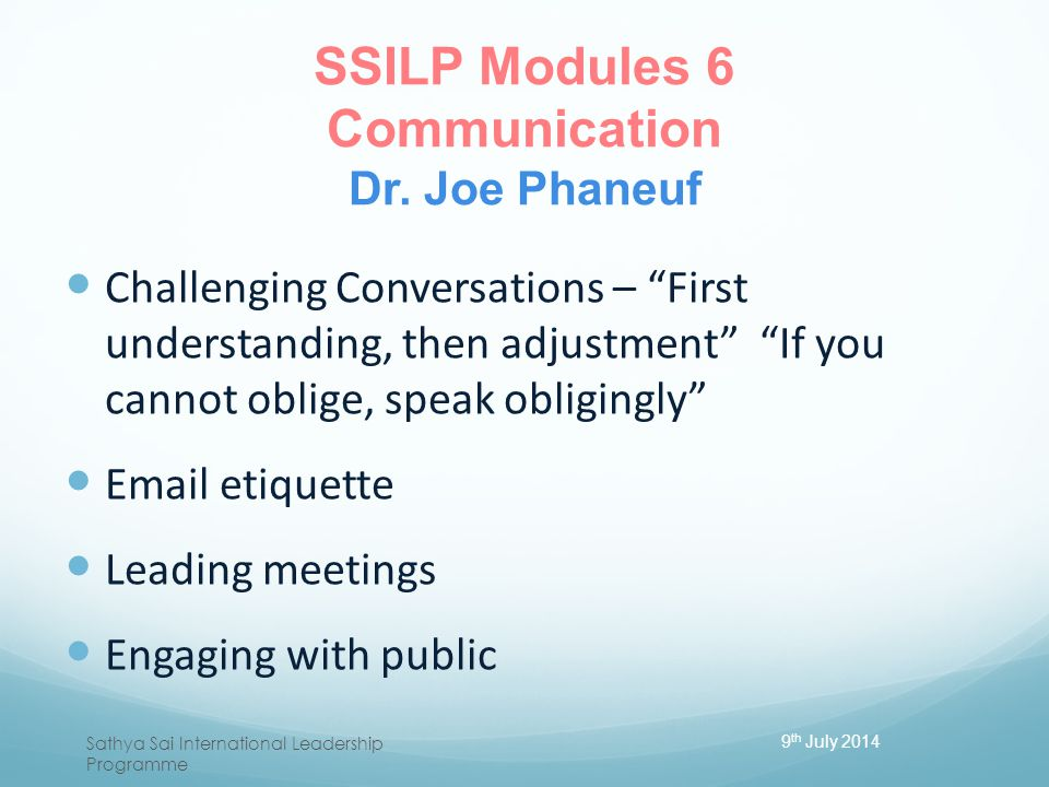 "SSILP Modules 6 Communication Dr. Joe Phaneuf Challenging Conversations – ""First understanding, then adjustment"" ""If you cannot oblige, speak obliging"