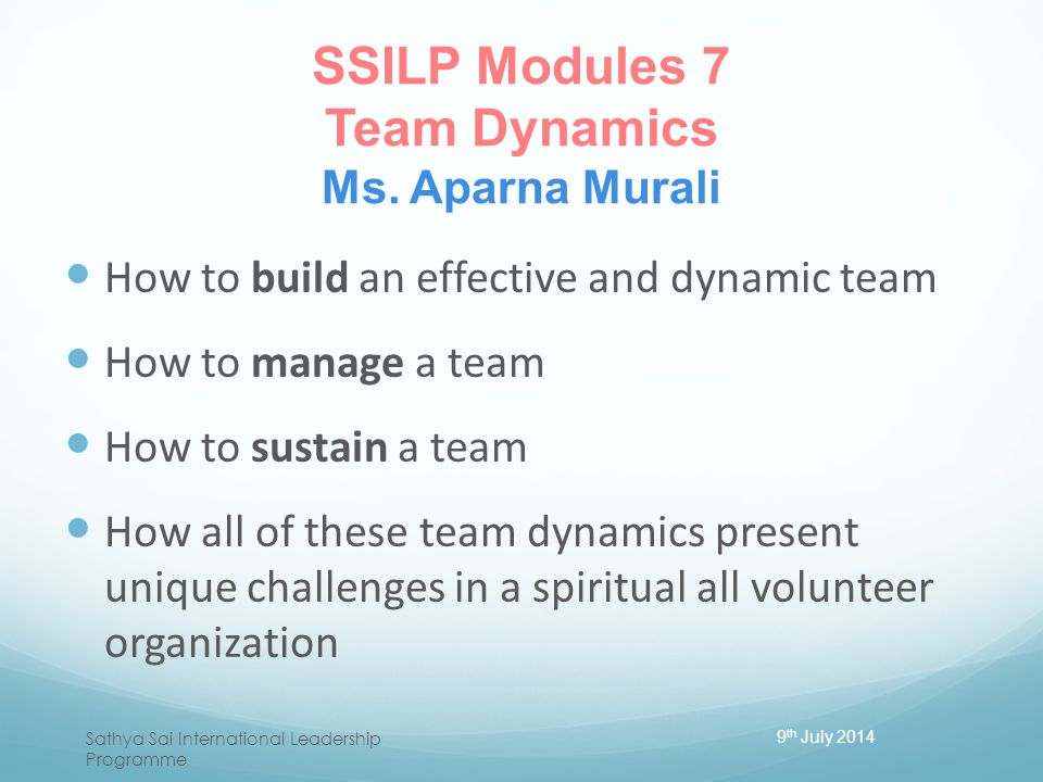 SSILP Modules 7 Team Dynamics Ms. Aparna Murali How to build an effective and dynamic team How to manage a team How to sustain a team How all of these