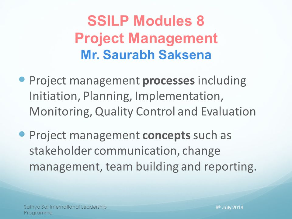 SSILP Modules 8 Project Management Mr. Saurabh Saksena Project management processes including Initiation, Planning, Implementation, Monitoring, Qualit