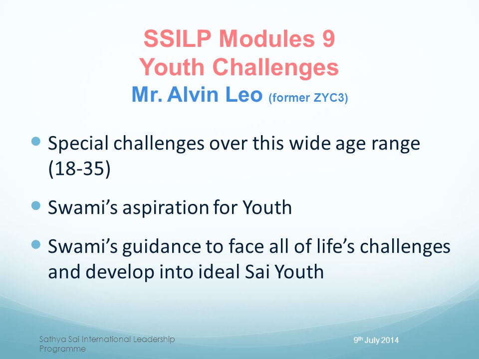 SSILP Modules 9 Youth Challenges Mr. Alvin Leo (former ZYC3) Special challenges over this wide age range (18-35) Swami's aspiration for Youth Swami's