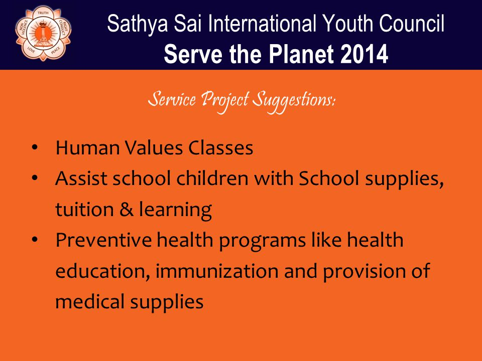 Sathya Sai International Youth Council Serve the Planet 2014 Service Project Suggestions: Human Values Classes Assist school children with School supp