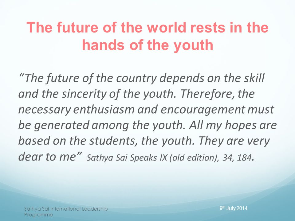 "The future of the world rests in the hands of the youth ""The future of the country depends on the skill and the sincerity of the youth. Therefore, the"