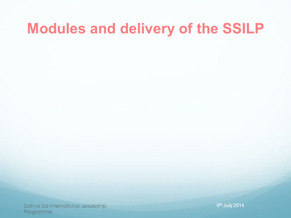 Modules and delivery of the SSILP 9 th July 2014 Sathya Sai International Leadership Programme
