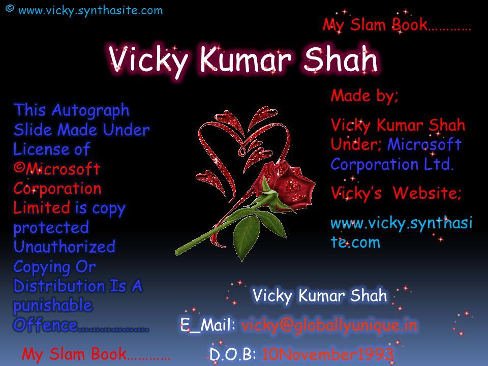 Made by; Vicky Kumar Shah Under; Microsoft Corporation Ltd. Vicky's Website; www.vicky.synthasi te.com My Slam Book………… © www.vicky.synthasite.com