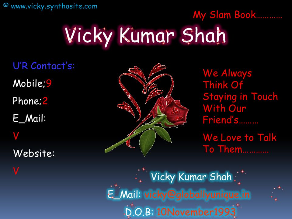 U'R Contact's: Mobile;9 Phone;2 E_Mail: V Website: V We Always Think Of Staying in Touch With Our Friend's……… We Love to Talk To Them………… My Slam Book………… © www.vicky.synthasite.com