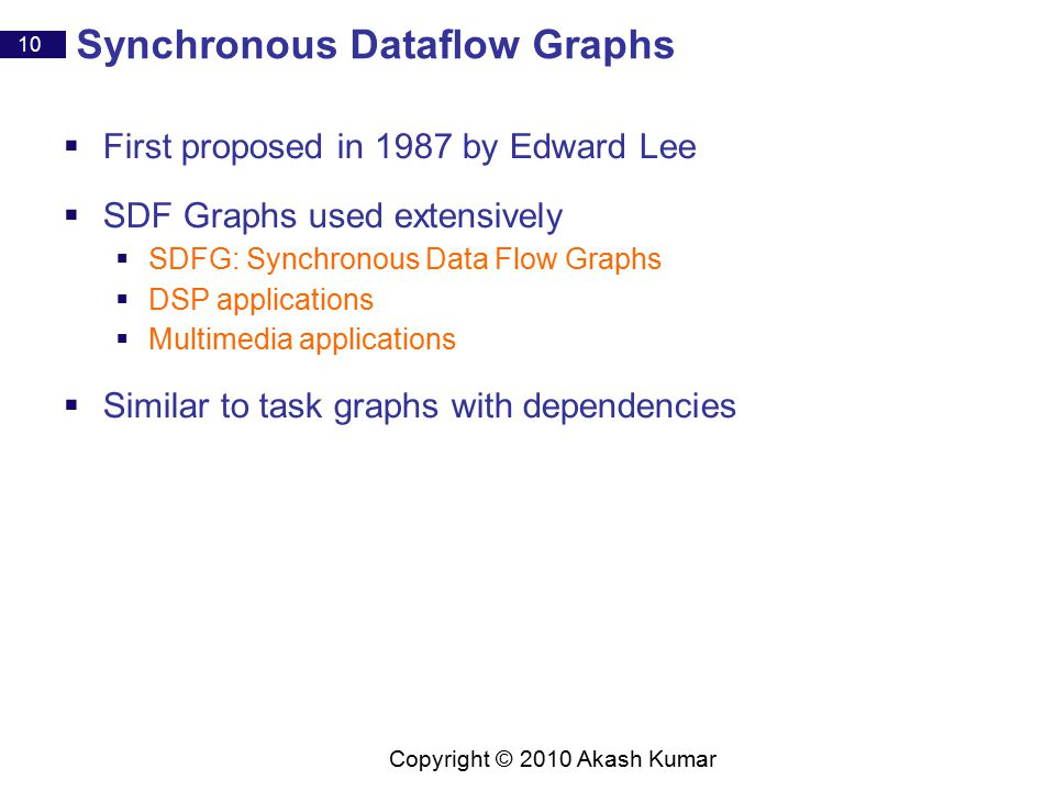 10 Copyright © 2010 Akash Kumar Synchronous Dataflow Graphs  First proposed in 1987 by Edward Lee  SDF Graphs used extensively  SDFG: Synchronous Data Flow Graphs  DSP applications  Multimedia applications  Similar to task graphs with dependencies