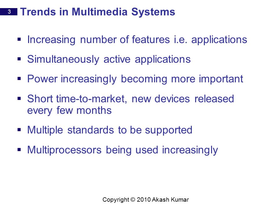3 Copyright © 2010 Akash Kumar Trends in Multimedia Systems  Increasing number of features i.e.